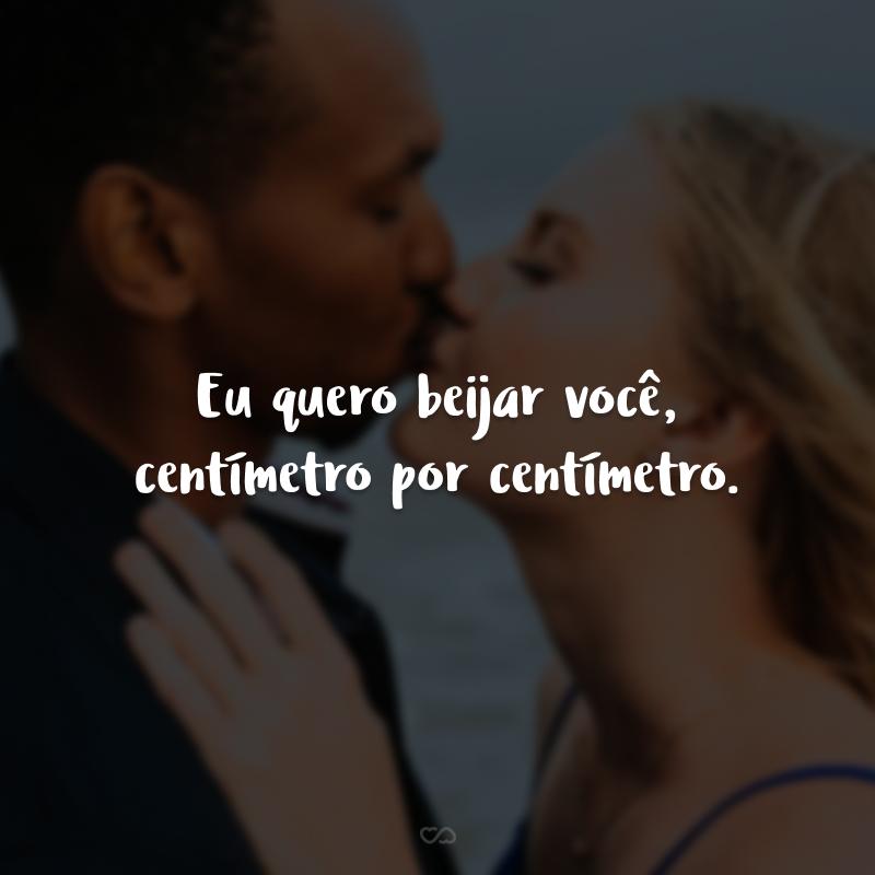 Eu quero beijar você, centímetro por centímetro.