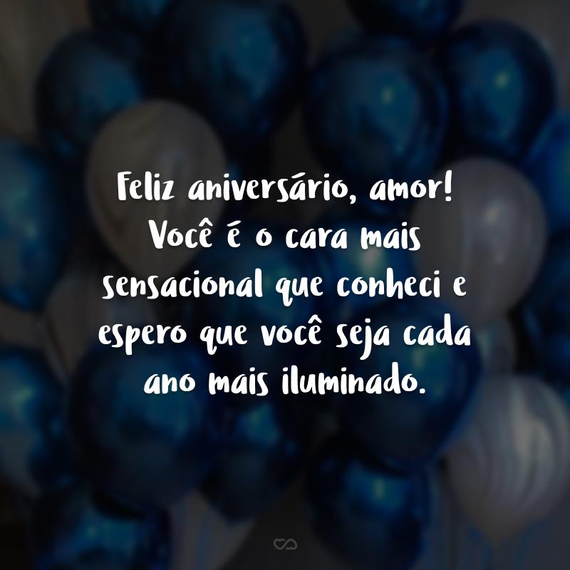 Feliz aniversário, amor! Você é o cara mais sensacional que conheci e espero que você seja cada ano mais iluminado.
