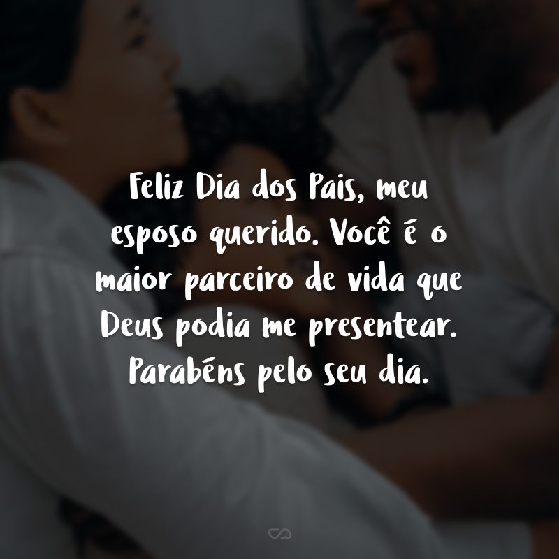 Feliz Dia dos Pais, meu esposo querido. Você é o maior parceiro de vida que Deus podia me presentear. Parabéns pelo seu dia.