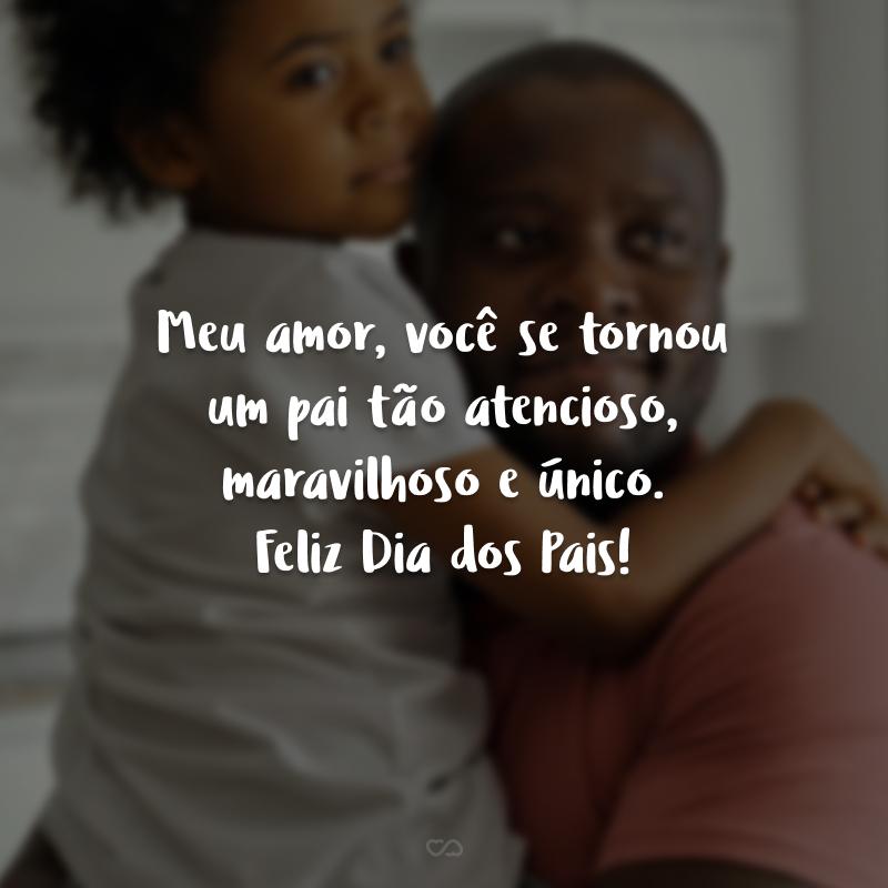 Meu amor, você se tornou um pai tão atencioso, maravilhoso e único. Feliz Dia dos Pais!