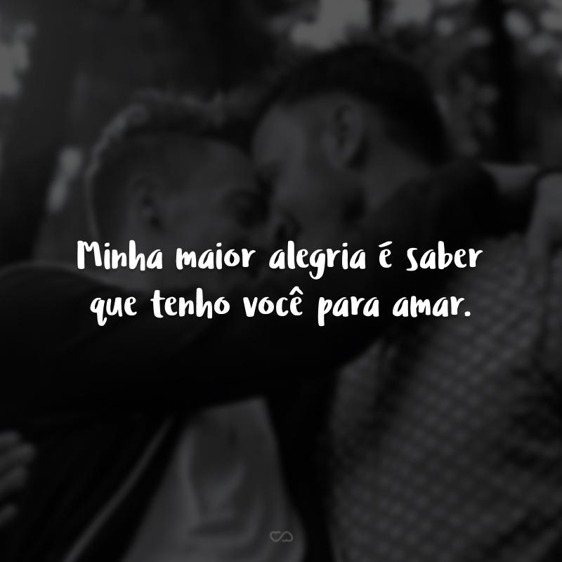 Minha maior alegria é saber que tenho você para amar.