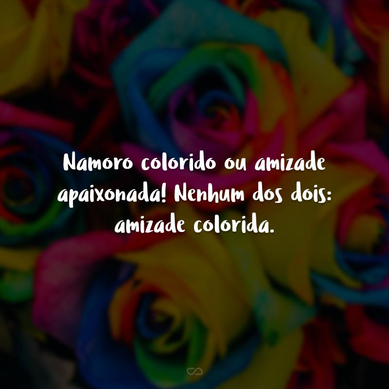 Namoro colorido ou amizade apaixonada! Nenhum dos dois: amizade colorida.