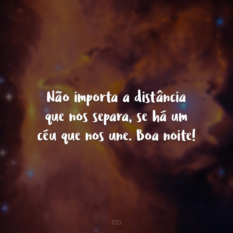 Não importa a distância que nos separa, se há um céu que nos une. Boa noite!