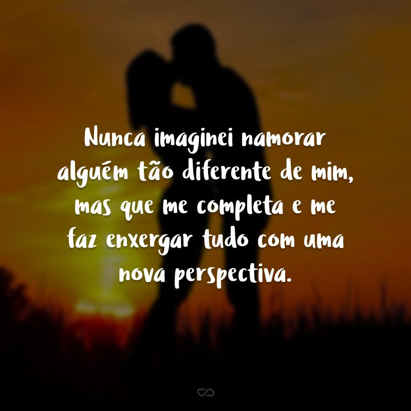 Nunca imaginei namorar alguém tão diferente de mim, mas que me completa e me faz enxergar tudo com uma nova perspectiva.