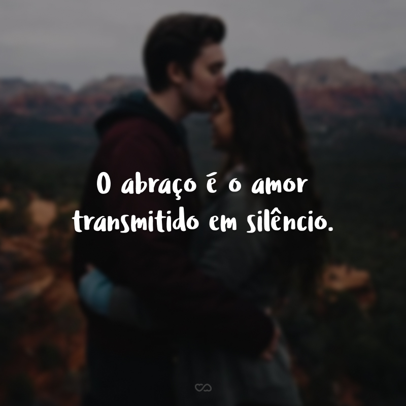 O abraço é o amor transmitido em silêncio.