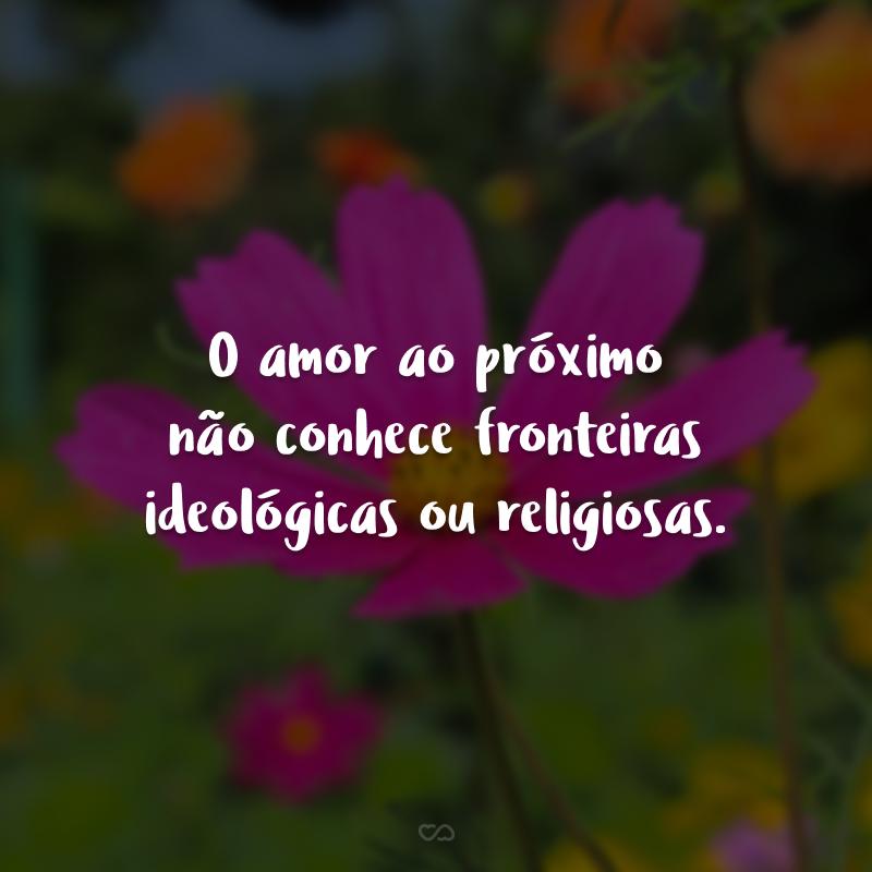O amor ao próximo não conhece fronteiras ideológicas ou religiosas.