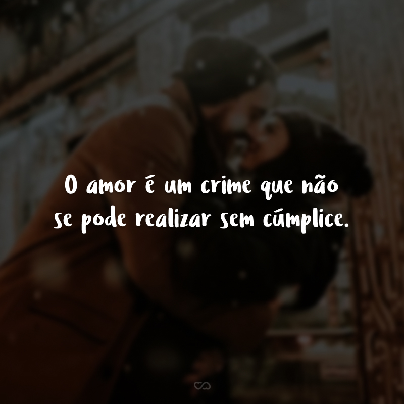 O amor é um crime que não se pode realizar sem cúmplice.