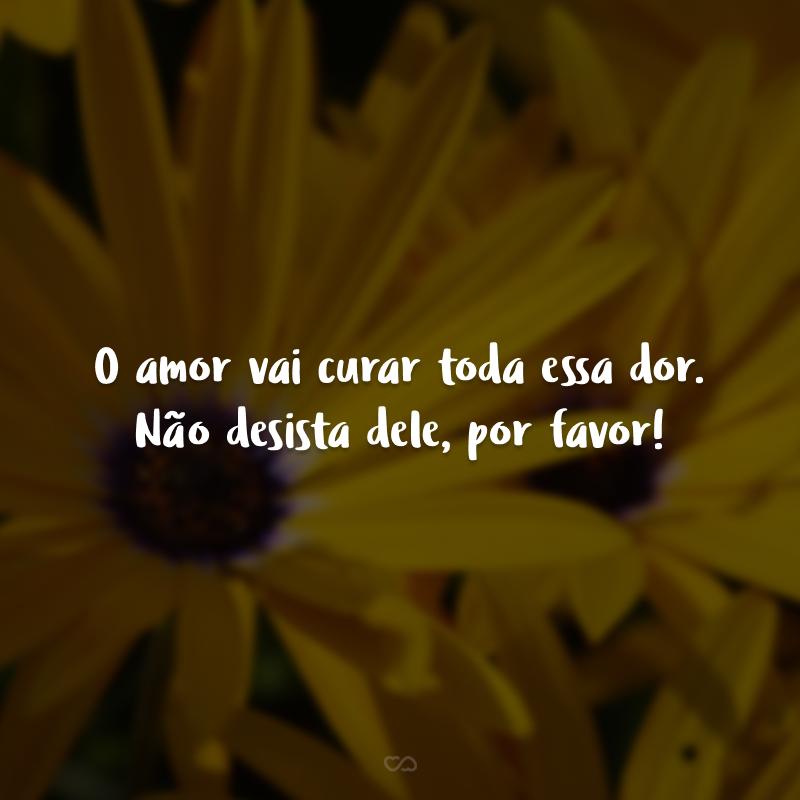 O amor vai curar toda essa dor. Não desista dele, por favor!