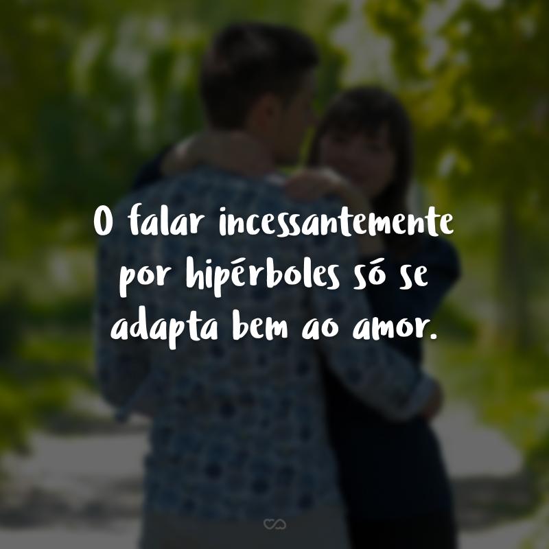 O falar incessantemente por hipérboles só se adapta bem ao amor.