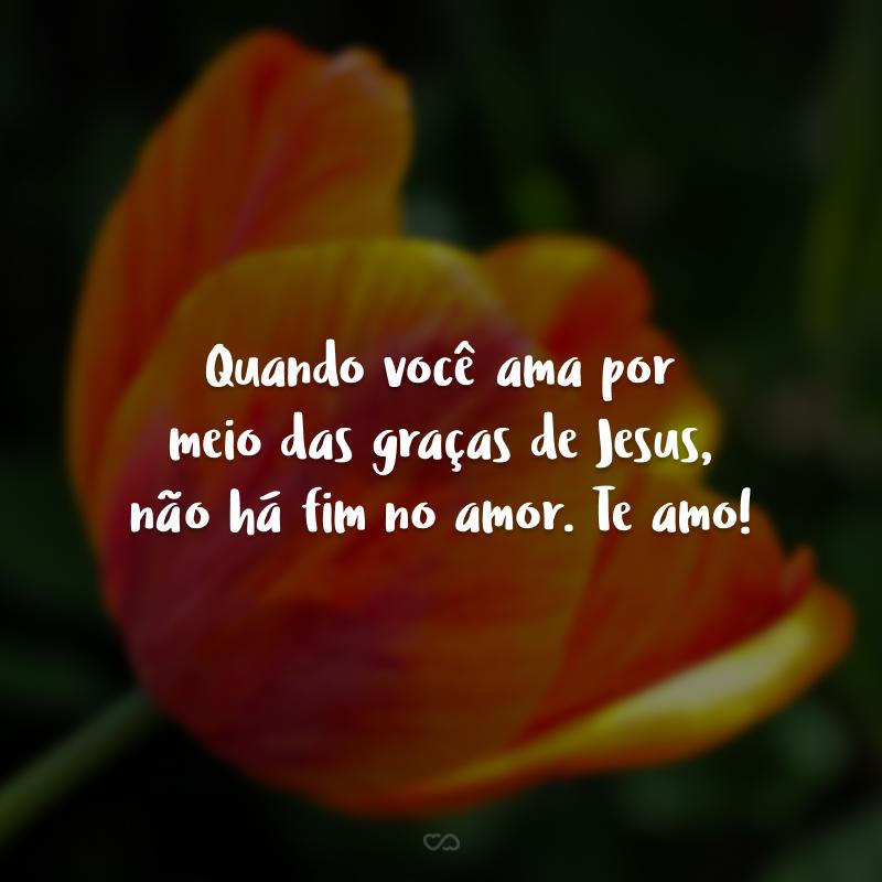 Quando você ama por meio das graças de Jesus, não há fim no amor. Te amo!