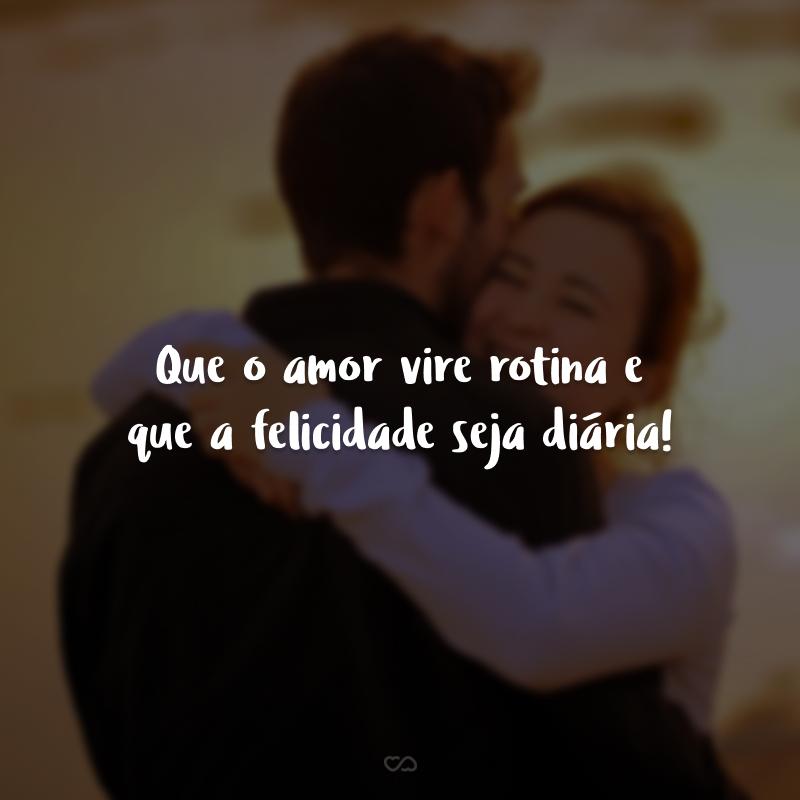 Que o amor vire rotina e que a felicidade seja diária!