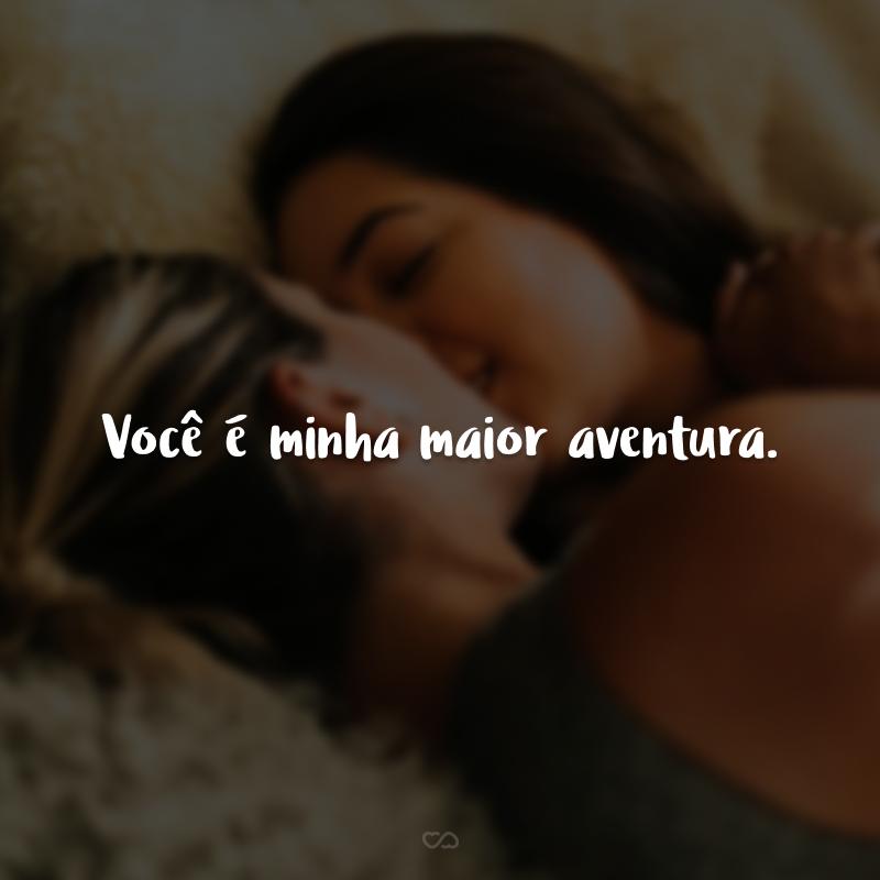 Você é minha maior aventura.