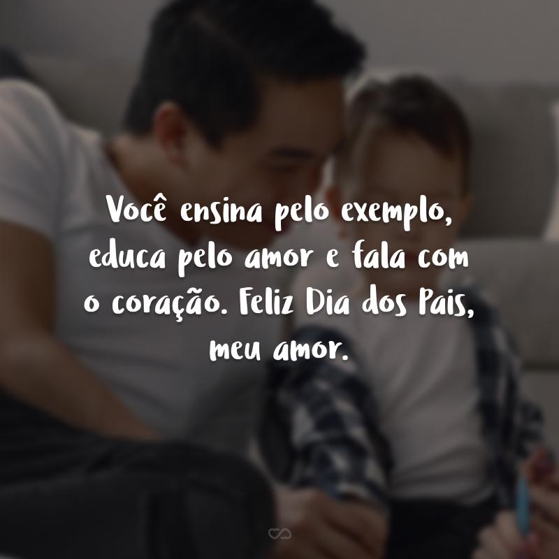 Você ensina pelo exemplo, educa pelo amor e fala com o coração. Feliz Dia dos Pais, meu amor.