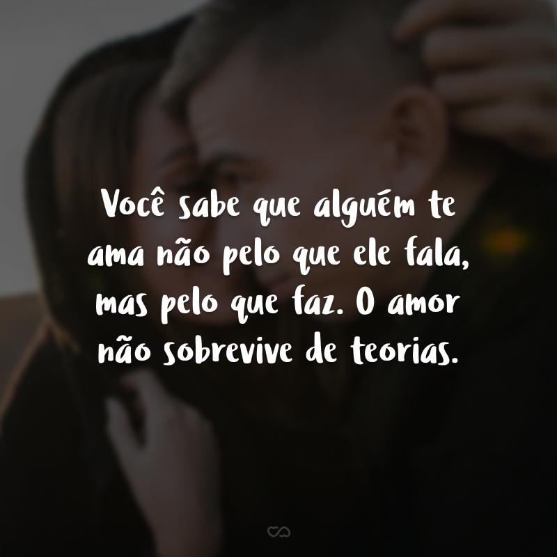 Você sabe que alguém te ama não pelo que ele fala, mas pelo que faz. O amor não sobrevive de teorias.