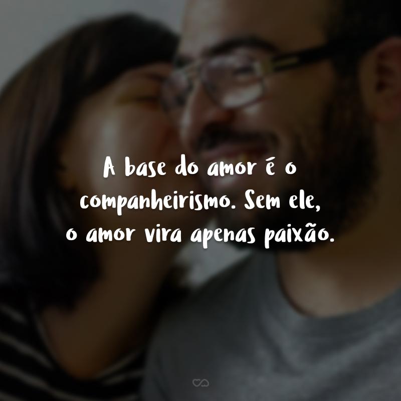 A base do amor é o companheirismo. Sem ele, o amor vira apenas paixão.