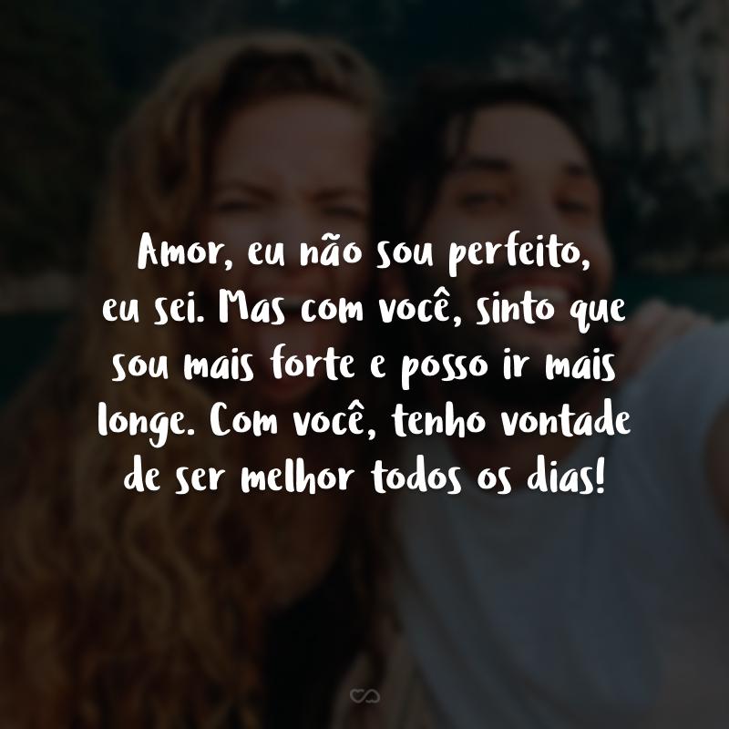 Amor, eu não sou perfeito, eu sei. Mas com você, sinto que sou mais forte e posso ir mais longe. Com você, tenho vontade de ser melhor todos os dias!