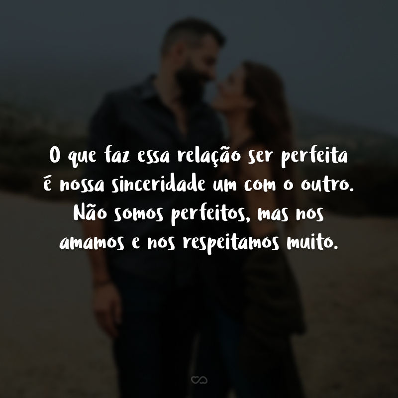 O que faz essa relação ser perfeita é nossa sinceridade um com o outro. Não somos perfeitos, mas nos amamos e nos respeitamos muito.