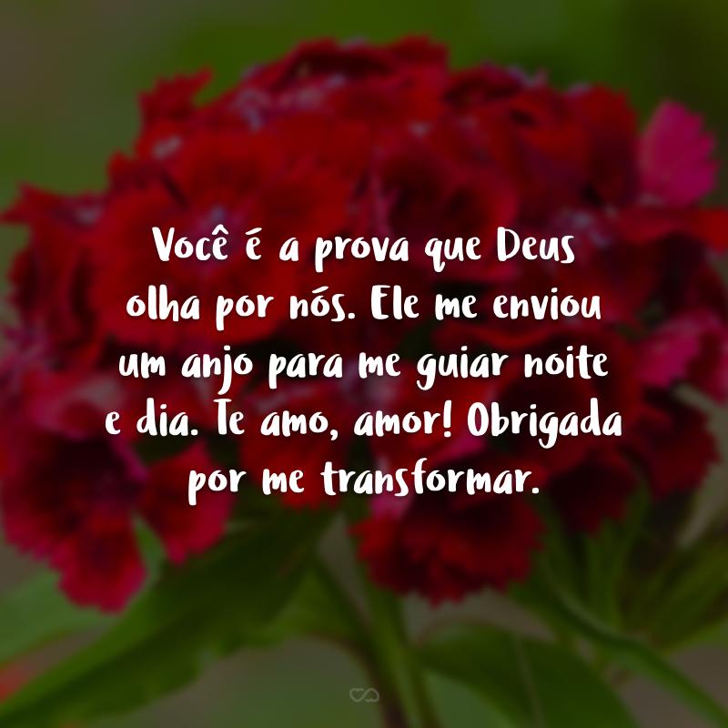 Você é a prova que Deus olha por nós. Ele me enviou um anjo para me guiar noite e dia. Te amo, amor! Obrigada por me transformar.