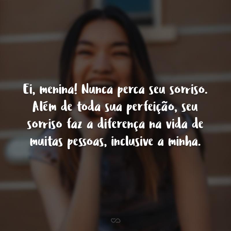 Ei, menina! Nunca perca seu sorriso. Além de toda sua perfeição, seu sorriso faz a diferença na vida de muitas pessoas, inclusive a minha.