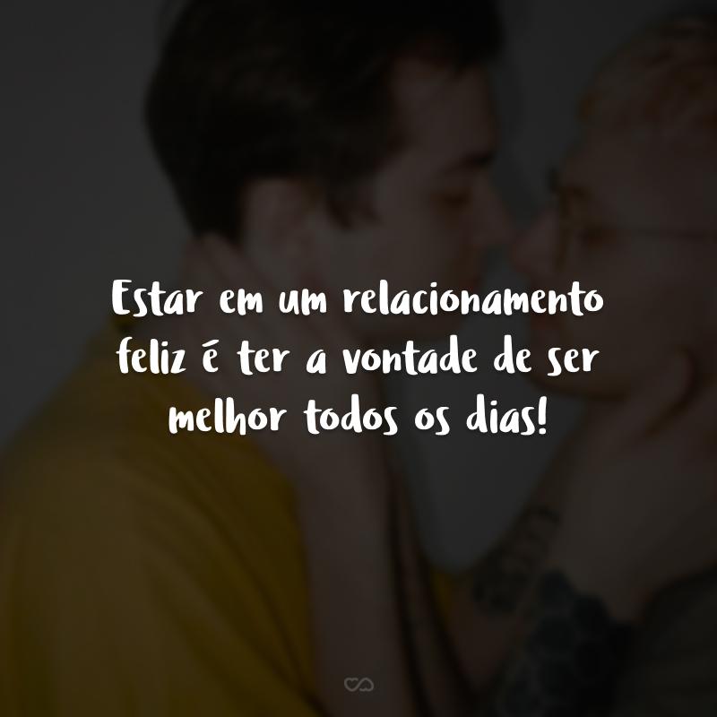 Estar em um relacionamento feliz é ter a vontade de ser melhor todos os dias!