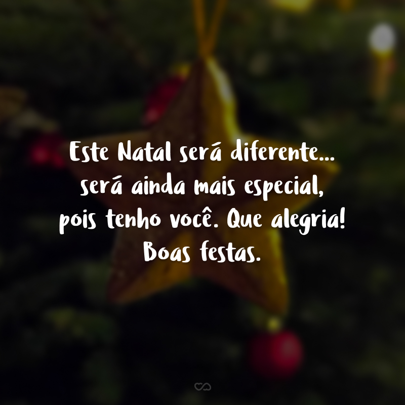 Este Natal será diferente... será ainda mais especial, pois tenho você. Que alegria! Boas festas.