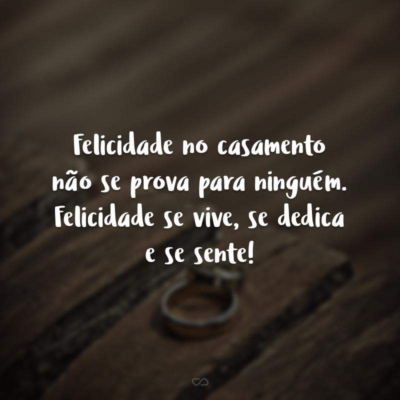 Felicidade no casamento não se prova para ninguém. Felicidade se vive, se dedica e se sente!