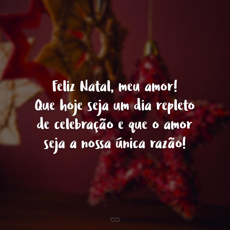 Feliz Natal, meu amor! Que hoje seja um dia repleto de celebração e que o amor seja a nossa única razão!