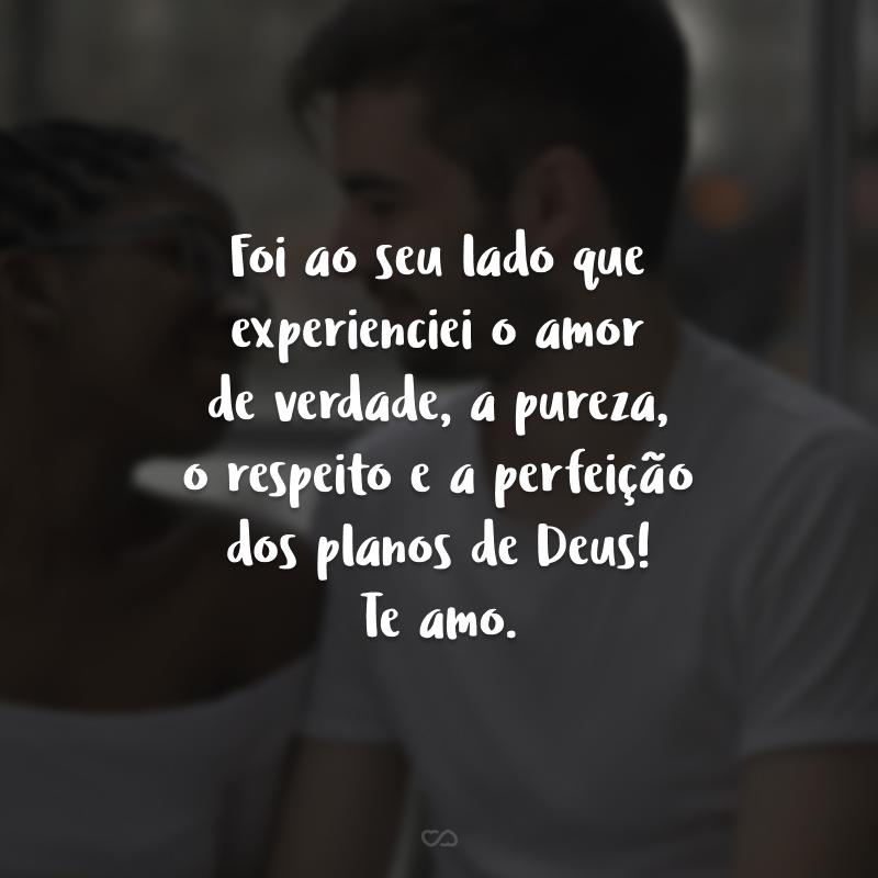 Foi ao seu lado que experienciei o amor de verdade, a pureza, o respeito e a perfeição dos planos de Deus! Te amo.
