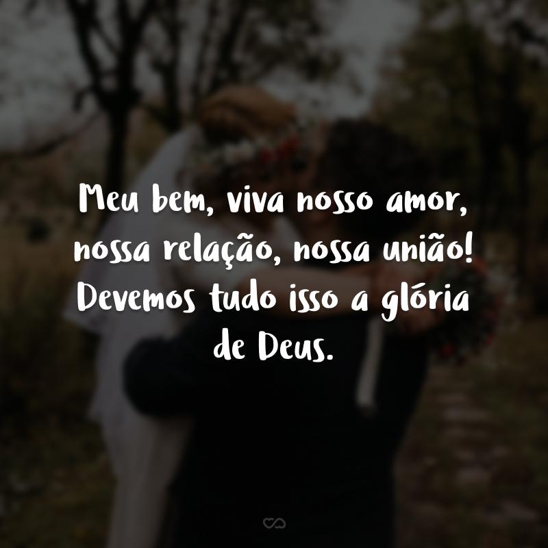 Meu bem, viva nosso amor, nossa relação, nossa união! Devemos tudo isso a glória de Deus.