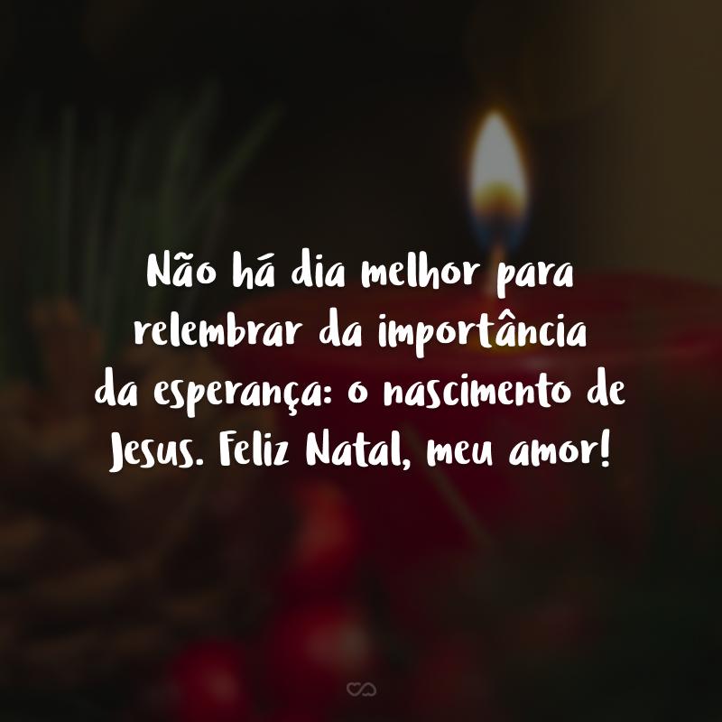 Não há dia melhor para relembrar da importância da esperança: o nascimento de Jesus. Feliz Natal, meu amor!
