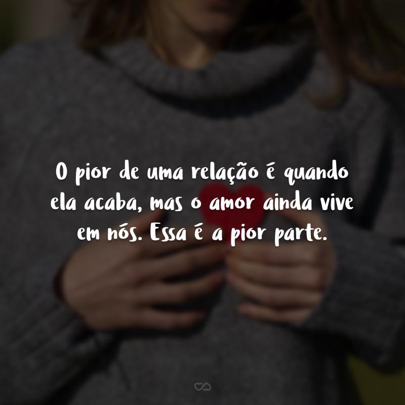 O pior de uma relação é quando ela acaba, mas o amor ainda vive em nós. Essa é a pior parte.