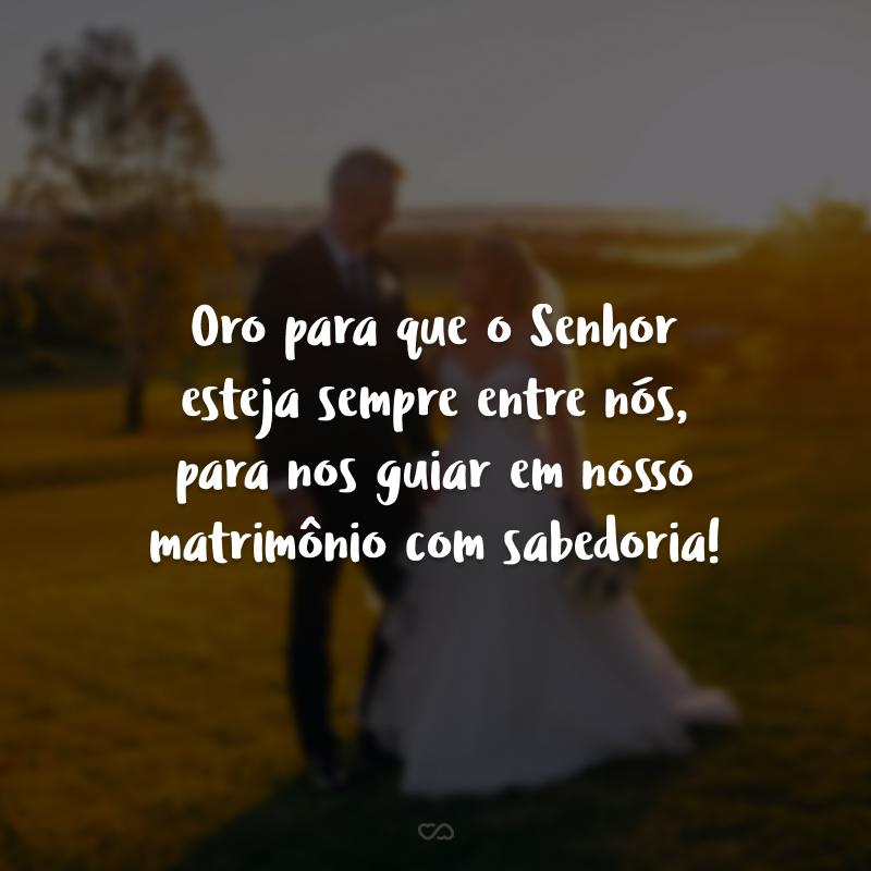 Oro para que o Senhor esteja sempre entre nós, para nos guiar em nosso matrimônio com sabedoria!