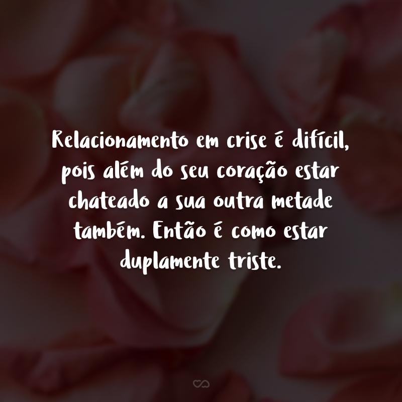 Relacionamento em crise é difícil, pois além do seu coração estar chateado a sua outra metade também. Então é como estar duplamente triste.