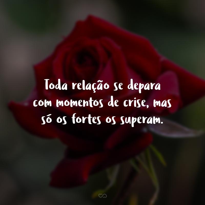 Toda relação se depara com momentos de crise, mas só os fortes superam ela.