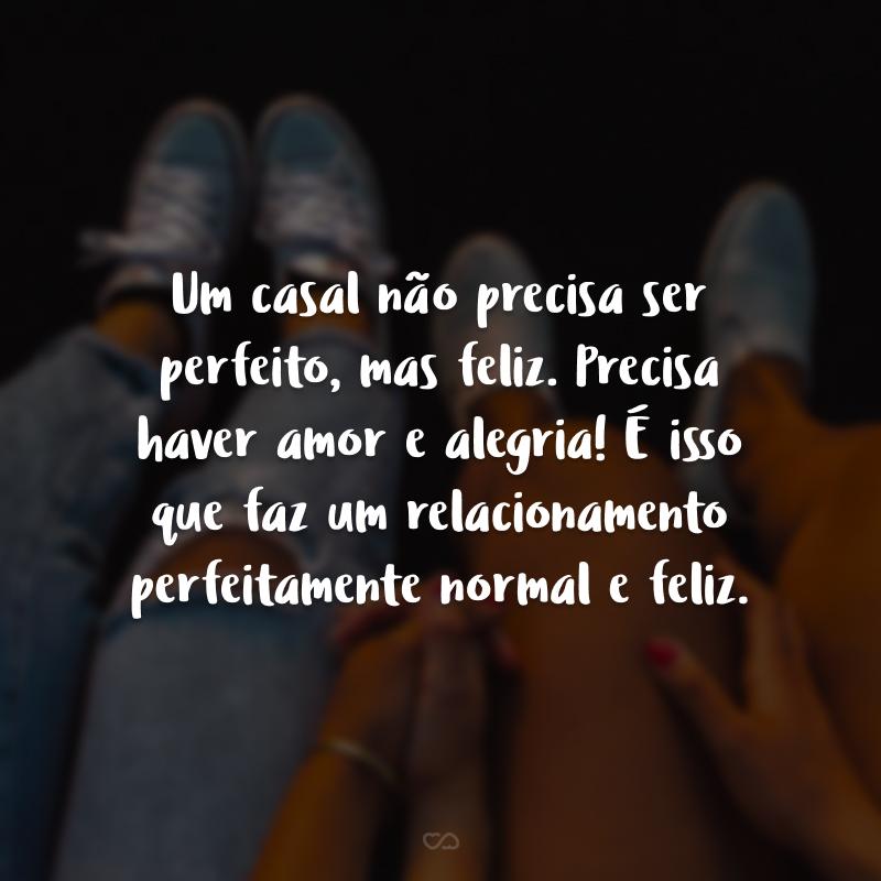 Um casal não precisa ser perfeito, mas feliz. Precisa haver amor e alegria! É isso que faz um relacionamento perfeitamente normal e feliz.