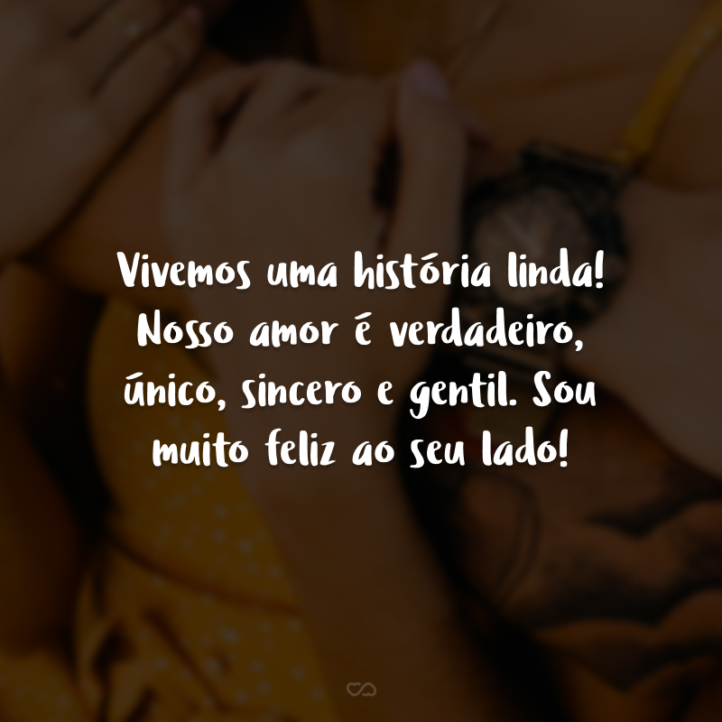 Vivemos uma história linda! Nosso amor é verdadeiro, único, sincero e gentil. Sou muito feliz ao seu lado!