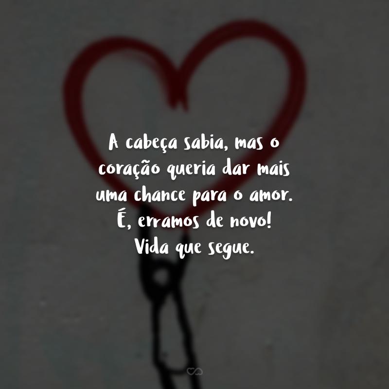 A cabeça sabia, mas o coração queria dar mais uma chance para o amor. É, erramos de novo! Vida que segue.