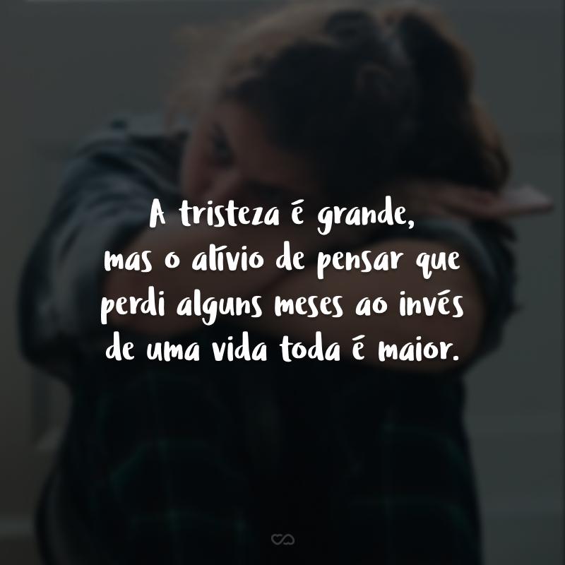 A tristeza é grande, mas o alívio de pensar que perdi alguns meses ao invés de uma vida toda é maior.