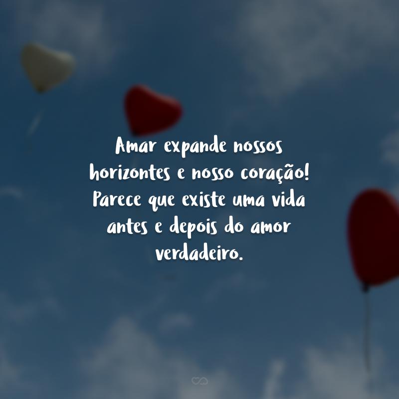 Amar expande nossos horizontes e nosso coração! Parece que existe uma vida antes e depois do amor verdadeiro.