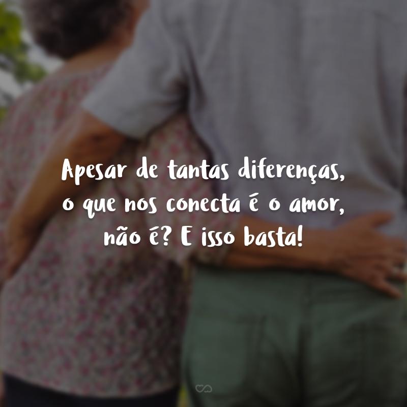 Apesar de tantas diferenças, o que nos conecta é o amor, não é? E isso basta!