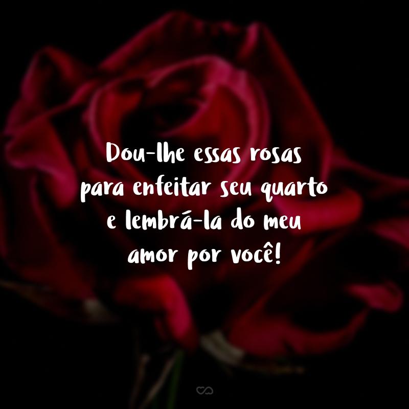 Dou-lhe essas rosas para enfeitar seu quarto e lembrá-la do meu amor por você!