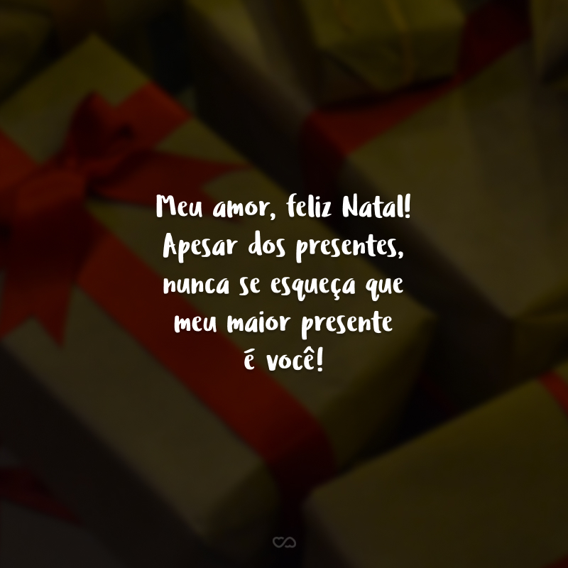 Meu amor, feliz Natal! Apesar dos presentes, nunca se esqueça que meu maior presente é você!