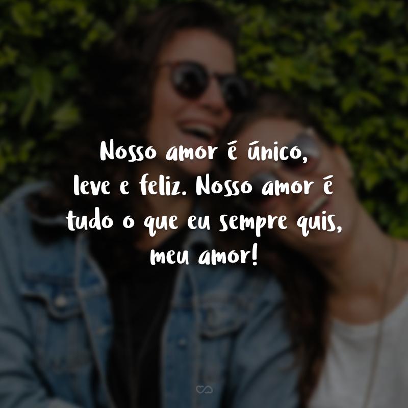 Nosso amor é único, leve e feliz. Nosso amor é tudo o que eu sempre quis, meu amor!