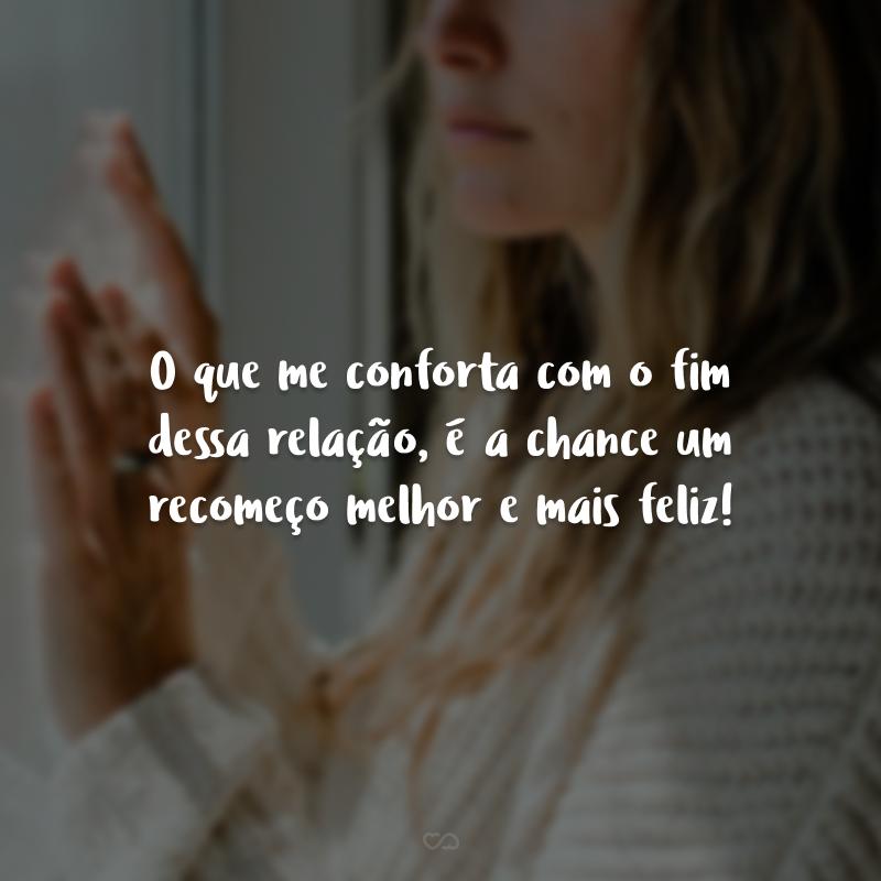 O que me conforta com o fim dessa relação, é a chance um recomeço melhor e mais feliz!