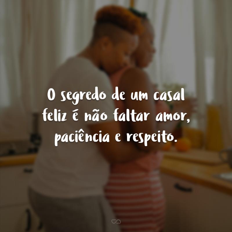 O segredo de um casal feliz é não faltar amor, paciência e respeito.