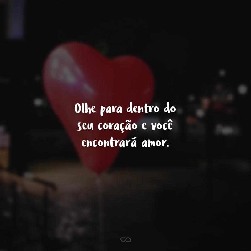 Olhe para dentro do seu coração e você encontrará amor.