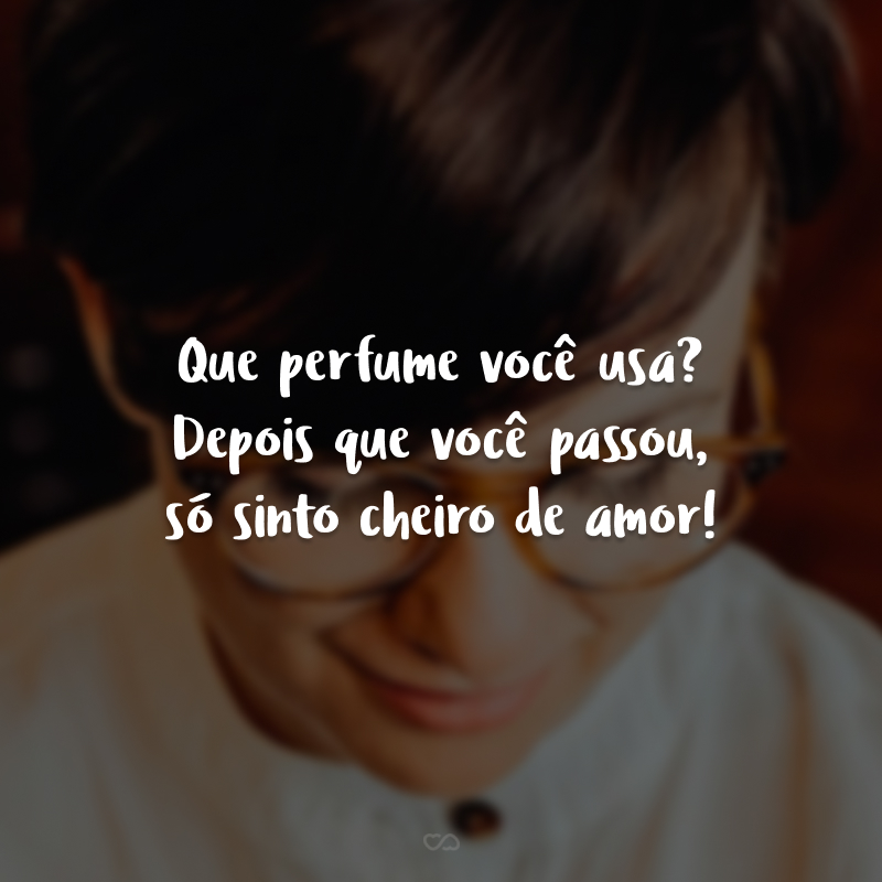 Que perfume você usa? Depois que você passou, só sinto cheiro de amor!