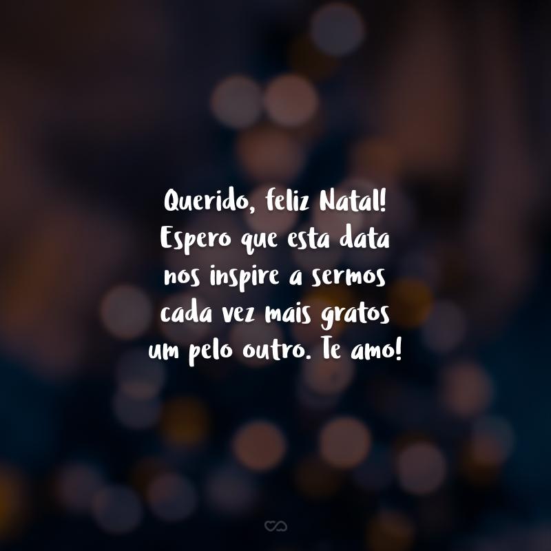 Querido, feliz Natal! Espero que esta data nos inspire a sermos cada vez mais gratos um pelo outro. Te amo!
