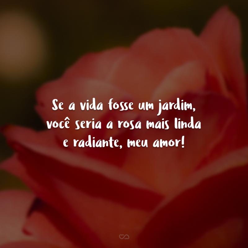 Se a vida fosse um jardim, você seria a rosa mais linda e radiante, meu amor!