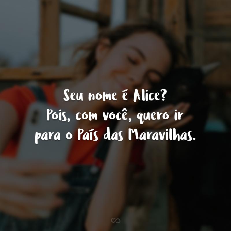 Seu nome é Alice? Pois, com você, quero ir para o País das Maravilhas.
